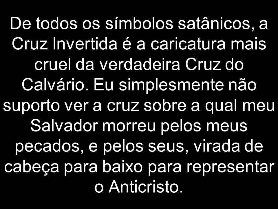 De todos os símbolos satânicos, a Cruz Invertida é a caricatura mais cruel da verdadeira Cruz do Calvário. Eu simplesmente não suporto ver a cruz sobr