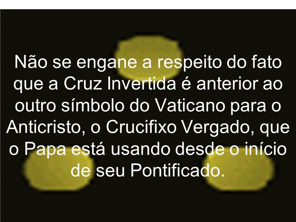 Não se engane a respeito do fato que a Cruz Invertida é anterior ao outro símbolo do Vaticano para o Anticristo, o Crucifixo Vergado, que o Papa está