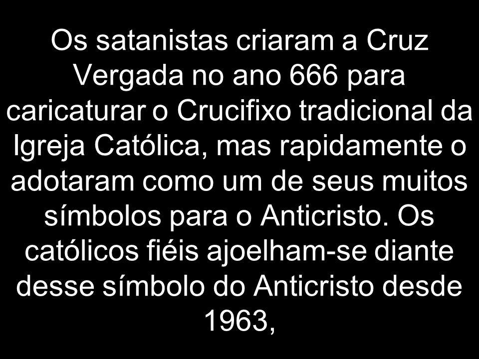 Os satanistas criaram a Cruz Vergada no ano 666 para caricaturar o Crucifixo tradicional da Igreja Católica, mas rapidamente o adotaram como um de seu