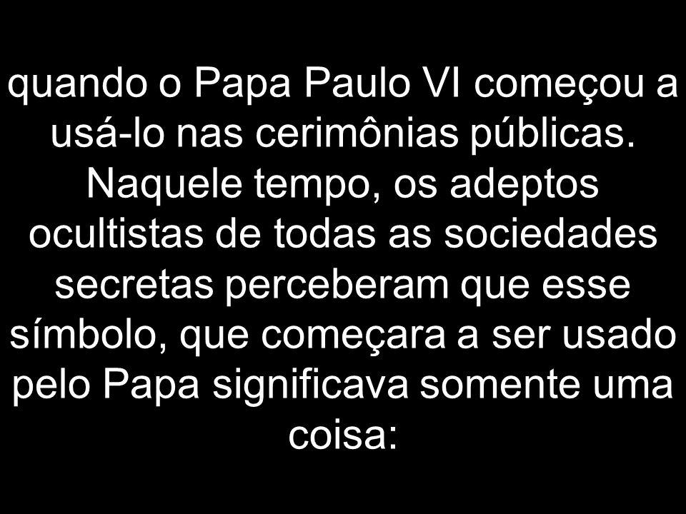 quando o Papa Paulo VI começou a usá-lo nas cerimônias públicas. Naquele tempo, os adeptos ocultistas de todas as sociedades secretas perceberam que e