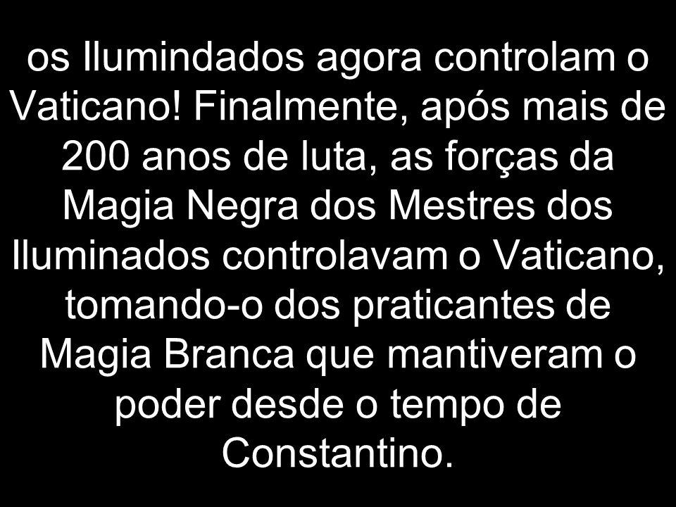 os Ilumindados agora controlam o Vaticano! Finalmente, após mais de 200 anos de luta, as forças da Magia Negra dos Mestres dos Iluminados controlavam