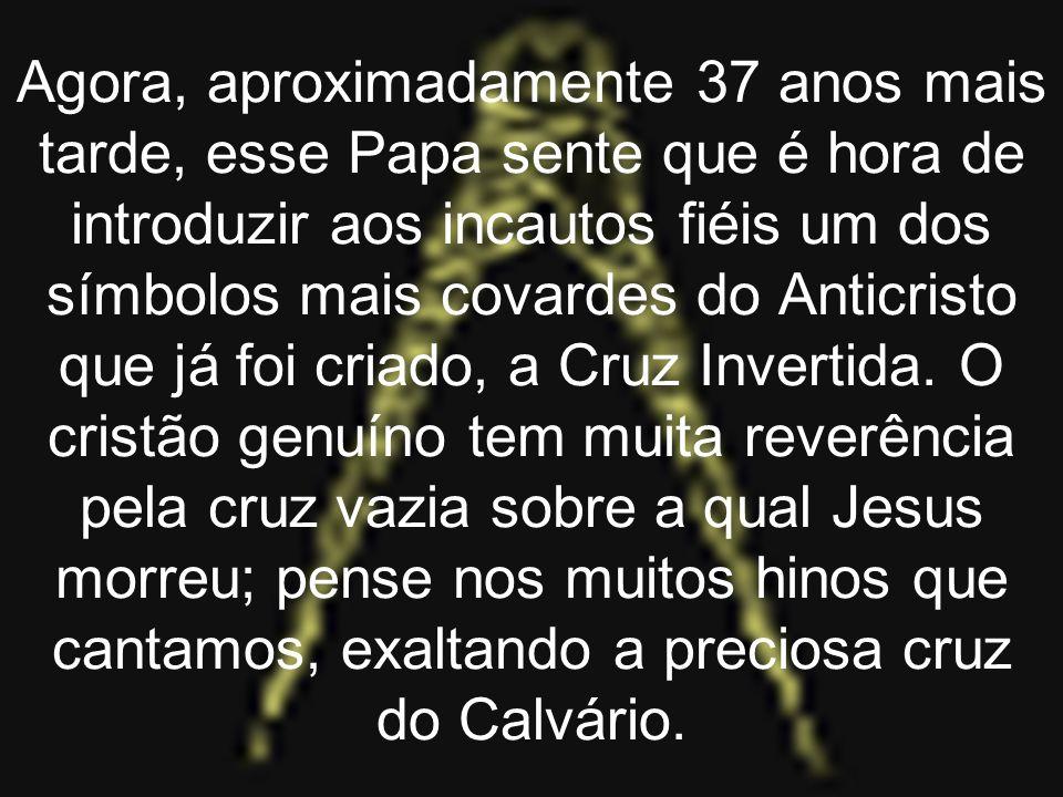 Agora, aproximadamente 37 anos mais tarde, esse Papa sente que é hora de introduzir aos incautos fiéis um dos símbolos mais covardes do Anticristo que