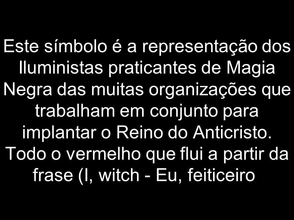 Este símbolo é a representação dos Iluministas praticantes de Magia Negra das muitas organizações que trabalham em conjunto para implantar o Reino do