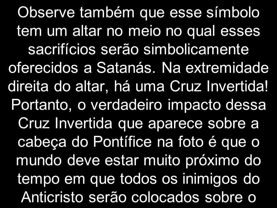 Observe também que esse símbolo tem um altar no meio no qual esses sacrifícios serão simbolicamente oferecidos a Satanás. Na extremidade direita do al