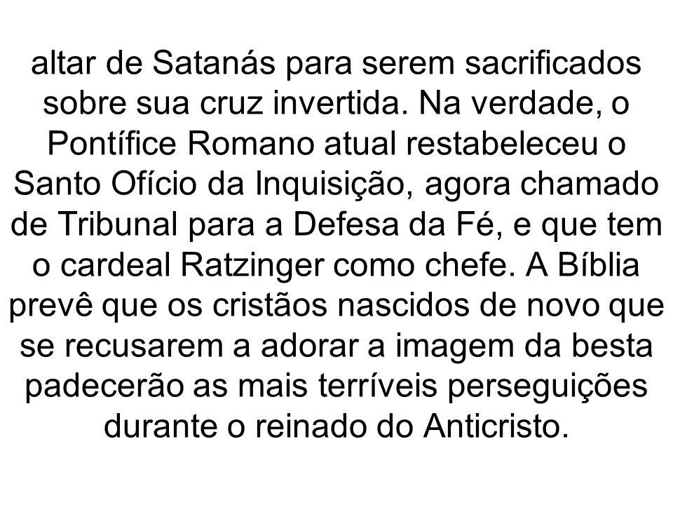 altar de Satanás para serem sacrificados sobre sua cruz invertida. Na verdade, o Pontífice Romano atual restabeleceu o Santo Ofício da Inquisição, ago
