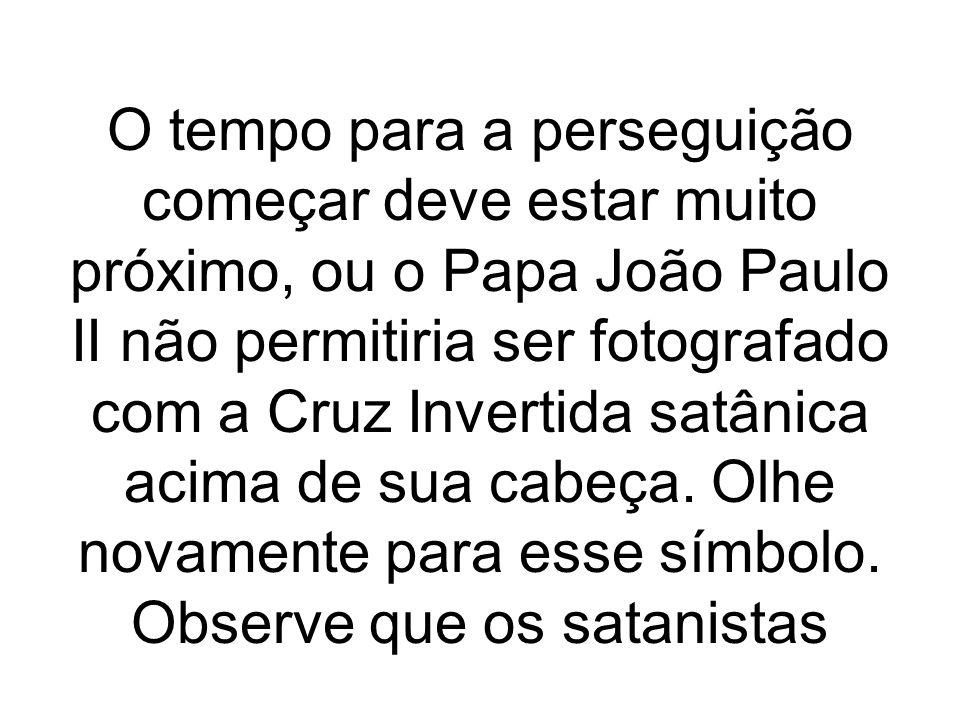 O tempo para a perseguição começar deve estar muito próximo, ou o Papa João Paulo II não permitiria ser fotografado com a Cruz Invertida satânica acim