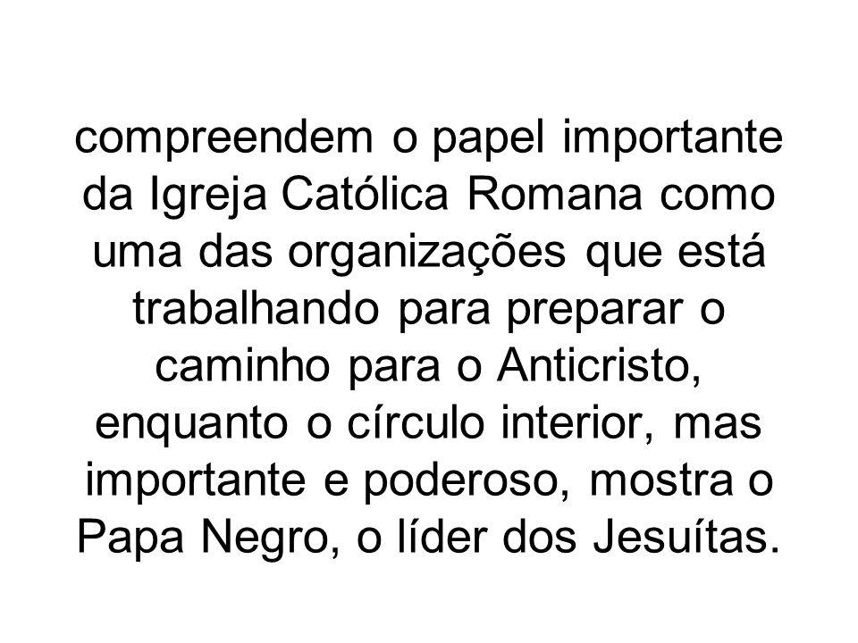 compreendem o papel importante da Igreja Católica Romana como uma das organizações que está trabalhando para preparar o caminho para o Anticristo, enq