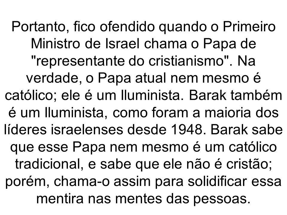 Portanto, fico ofendido quando o Primeiro Ministro de Israel chama o Papa de
