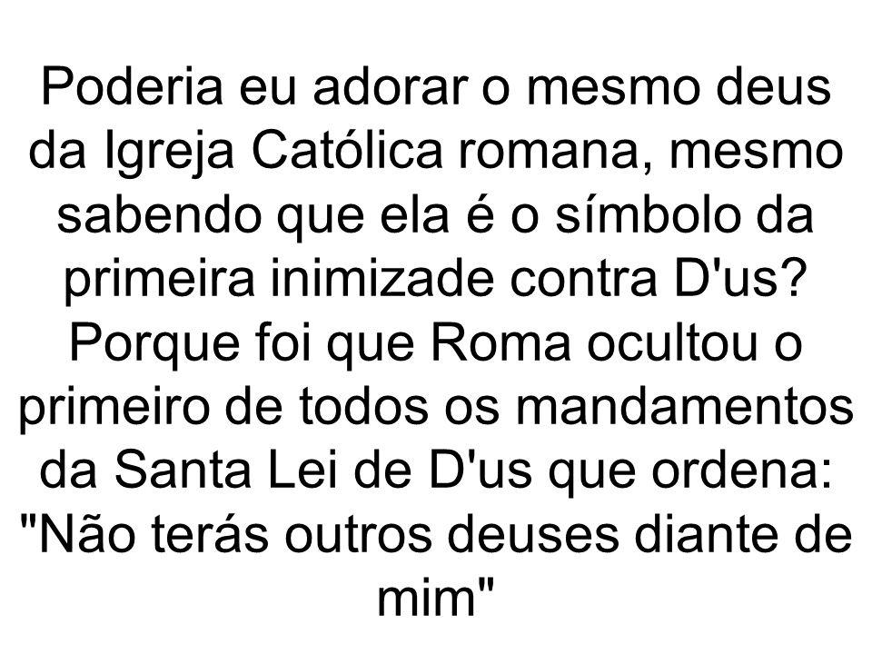 Poderia eu adorar o mesmo deus da Igreja Católica romana, mesmo sabendo que ela é o símbolo da primeira inimizade contra D'us? Porque foi que Roma ocu