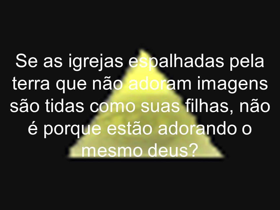 Se as igrejas espalhadas pela terra que não adoram imagens são tidas como suas filhas, não é porque estão adorando o mesmo deus?