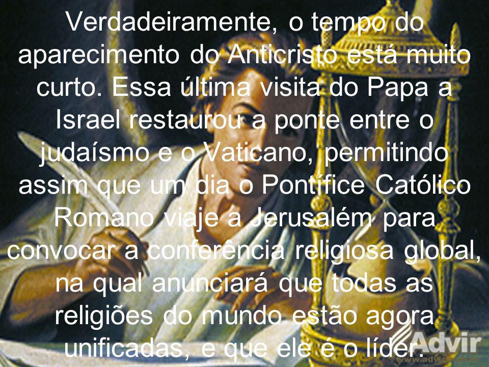 Verdadeiramente, o tempo do aparecimento do Anticristo está muito curto. Essa última visita do Papa a Israel restaurou a ponte entre o judaísmo e o Va