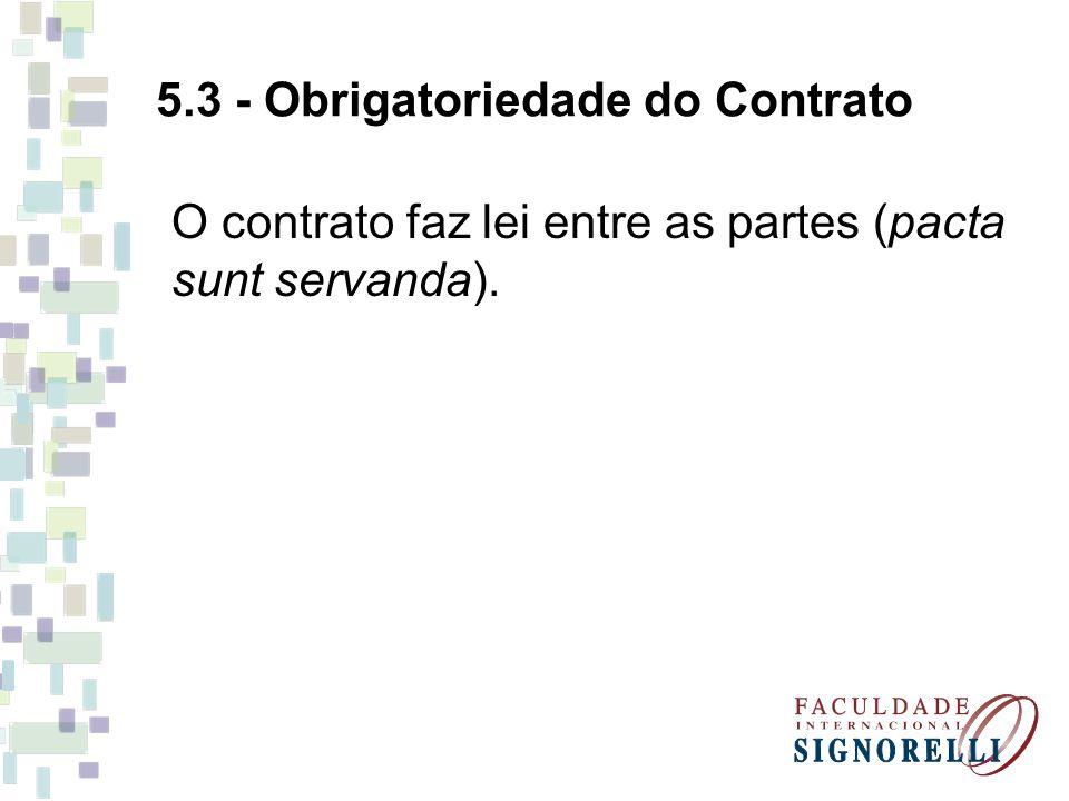 5.3 - Obrigatoriedade do Contrato O contrato faz lei entre as partes (pacta sunt servanda).