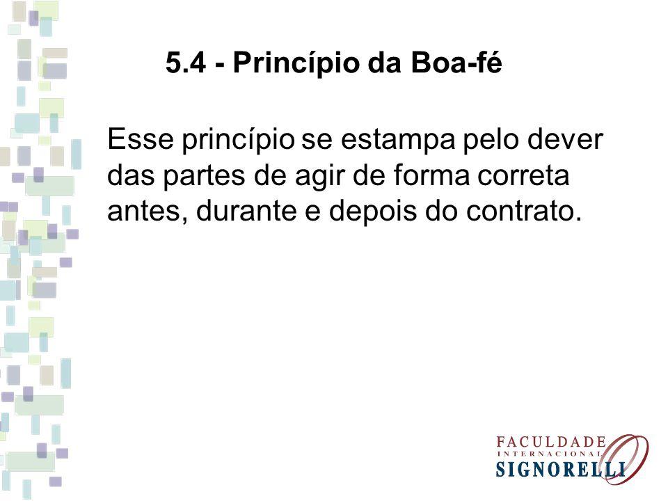 5.4 - Princípio da Boa-fé Esse princípio se estampa pelo dever das partes de agir de forma correta antes, durante e depois do contrato.