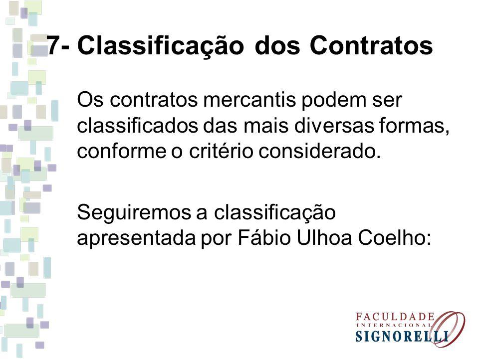 7- Classificação dos Contratos Os contratos mercantis podem ser classificados das mais diversas formas, conforme o critério considerado. Seguiremos a