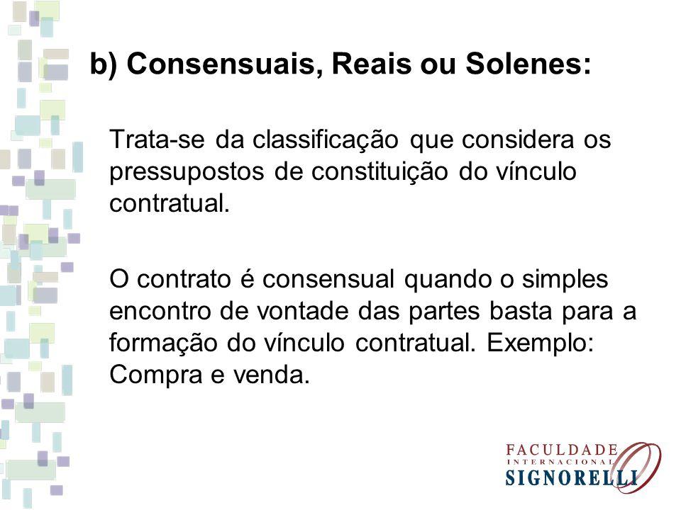 b) Consensuais, Reais ou Solenes: Trata-se da classificação que considera os pressupostos de constituição do vínculo contratual. O contrato é consensu