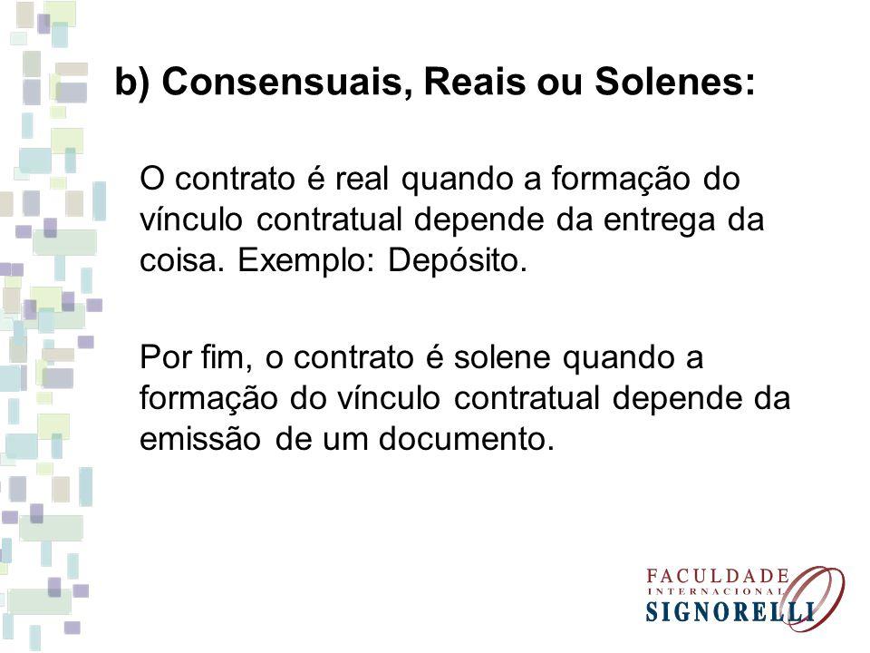 b) Consensuais, Reais ou Solenes: O contrato é real quando a formação do vínculo contratual depende da entrega da coisa. Exemplo: Depósito. Por fim, o