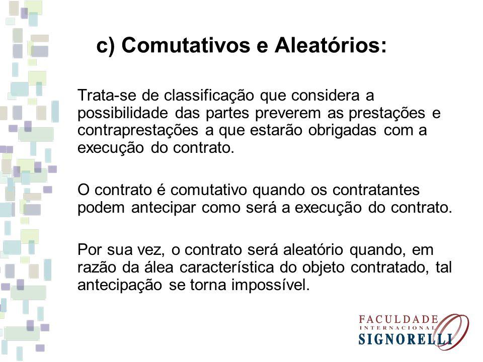 c) Comutativos e Aleatórios: Trata-se de classificação que considera a possibilidade das partes preverem as prestações e contraprestações a que estarã