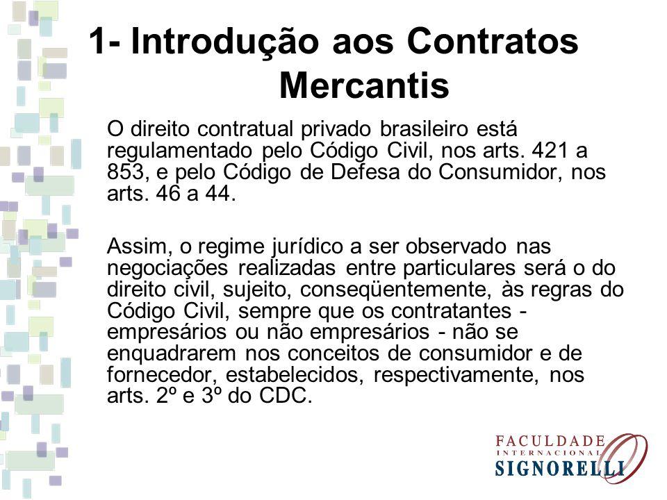 1- Introdução aos Contratos Mercantis O direito contratual privado brasileiro está regulamentado pelo Código Civil, nos arts. 421 a 853, e pelo Código