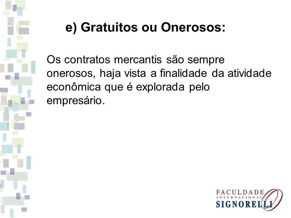 e) Gratuitos ou Onerosos: Os contratos mercantis são sempre onerosos, haja vista a finalidade da atividade econômica que é explorada pelo empresário.