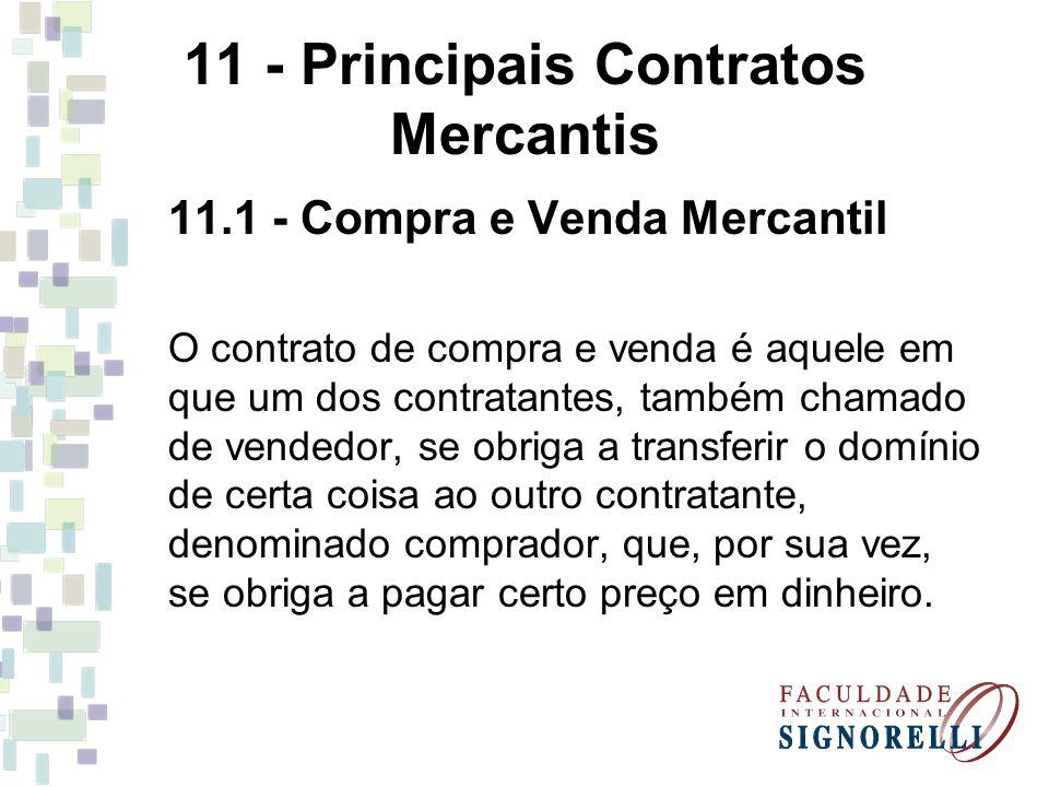11 - Principais Contratos Mercantis 11.1 - Compra e Venda Mercantil O contrato de compra e venda é aquele em que um dos contratantes, também chamado d