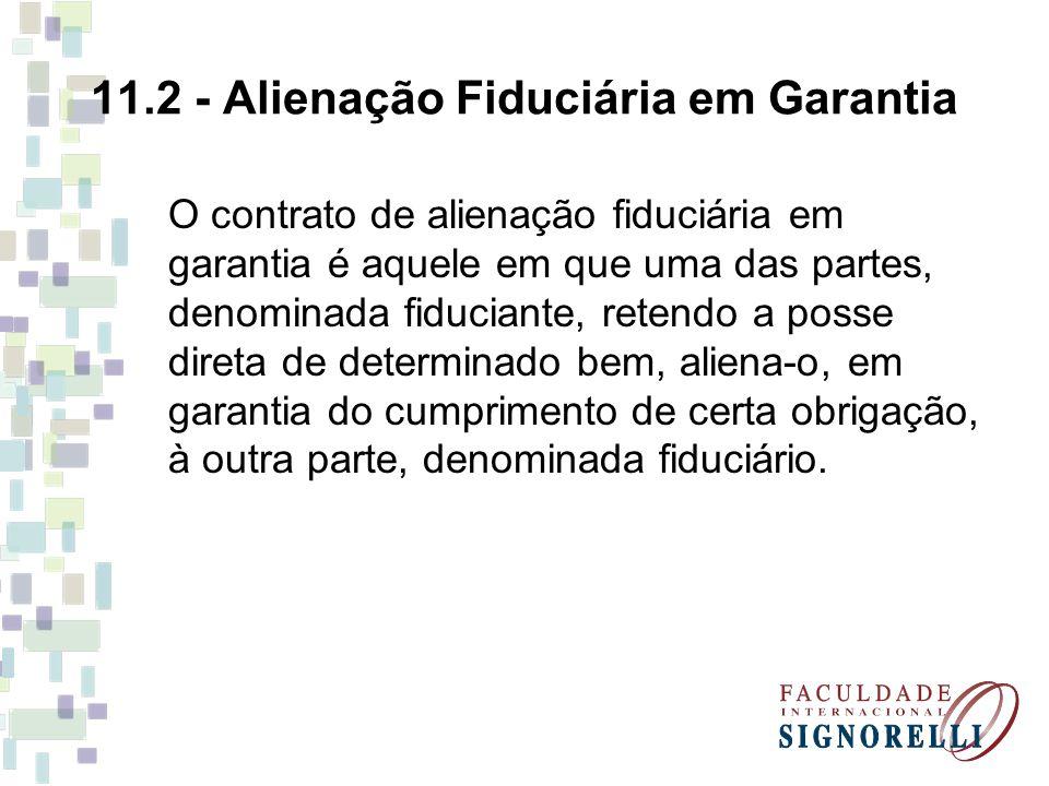 11.2 - Alienação Fiduciária em Garantia O contrato de alienação fiduciária em garantia é aquele em que uma das partes, denominada fiduciante, retendo