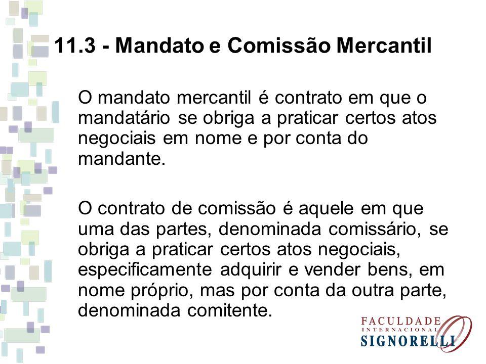 11.3 - Mandato e Comissão Mercantil O mandato mercantil é contrato em que o mandatário se obriga a praticar certos atos negociais em nome e por conta