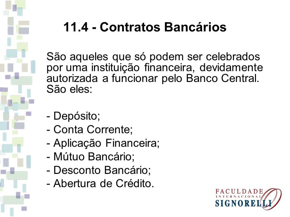 11.4 - Contratos Bancários São aqueles que só podem ser celebrados por uma instituição financeira, devidamente autorizada a funcionar pelo Banco Centr