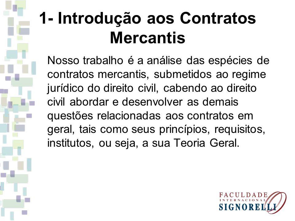 1- Introdução aos Contratos Mercantis Nosso trabalho é a análise das espécies de contratos mercantis, submetidos ao regime jurídico do direito civil,