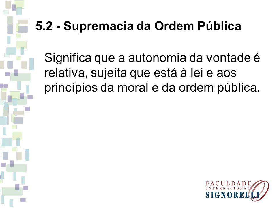 5.2 - Supremacia da Ordem Pública Significa que a autonomia da vontade é relativa, sujeita que está à lei e aos princípios da moral e da ordem pública