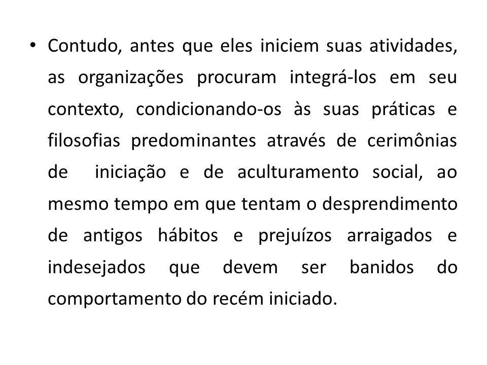 Contudo, antes que eles iniciem suas atividades, as organizações procuram integrá-los em seu contexto, condicionando-os às suas práticas e filosofias