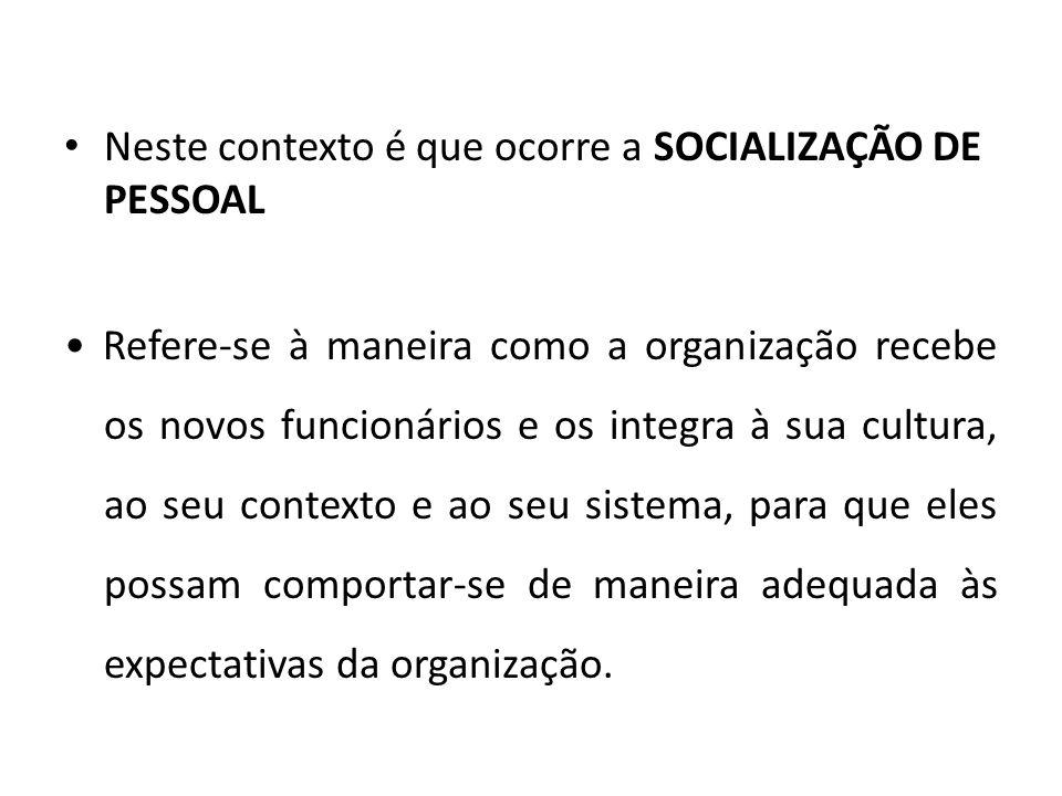 Neste contexto é que ocorre a SOCIALIZAÇÃO DE PESSOAL Refere-se à maneira como a organização recebe os novos funcionários e os integra à sua cultura,