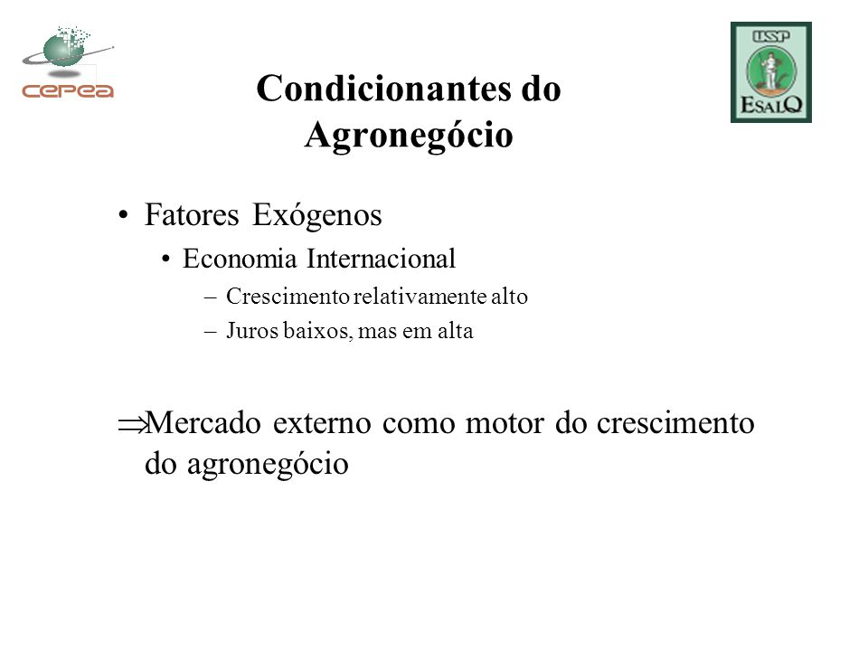 Condicionantes do Agronegócio Fatores Exógenos Economia Internacional –Crescimento relativamente alto –Juros baixos, mas em alta  Mercado externo como motor do crescimento do agronegócio
