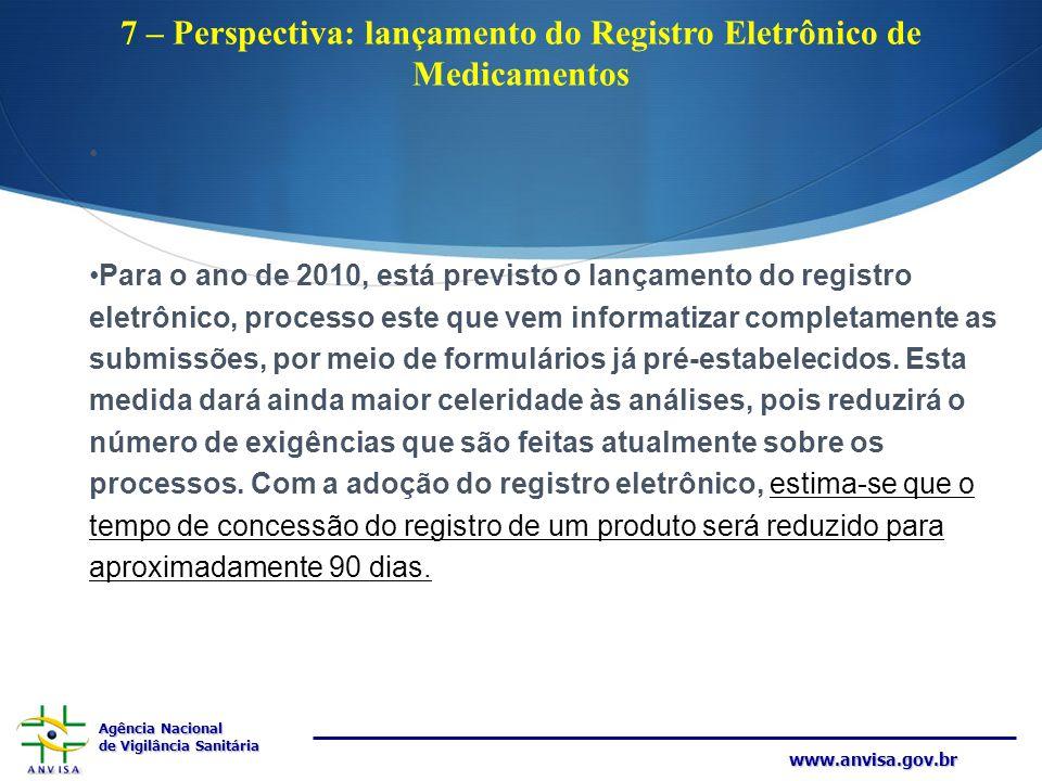 Agência Nacional de Vigilância Sanitária www.anvisa.gov.br 7 – Perspectiva: lançamento do Registro Eletrônico de Medicamentos Para o ano de 2010, está