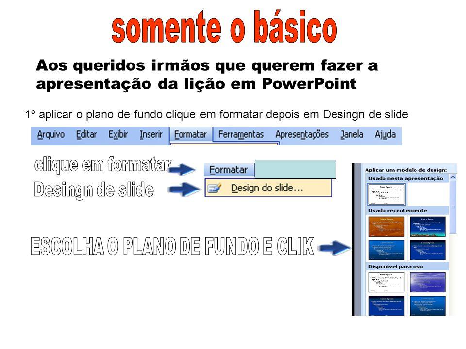 Aos queridos irmãos que querem fazer a apresentação da lição em PowerPoint 1º aplicar o plano de fundo clique em formatar depois em Desingn de slide