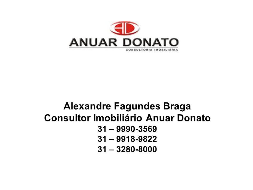 Alexandre Fagundes Braga Consultor Imobiliário Anuar Donato 31 – 9990-3569 31 – 9918-9822 31 – 3280-8000