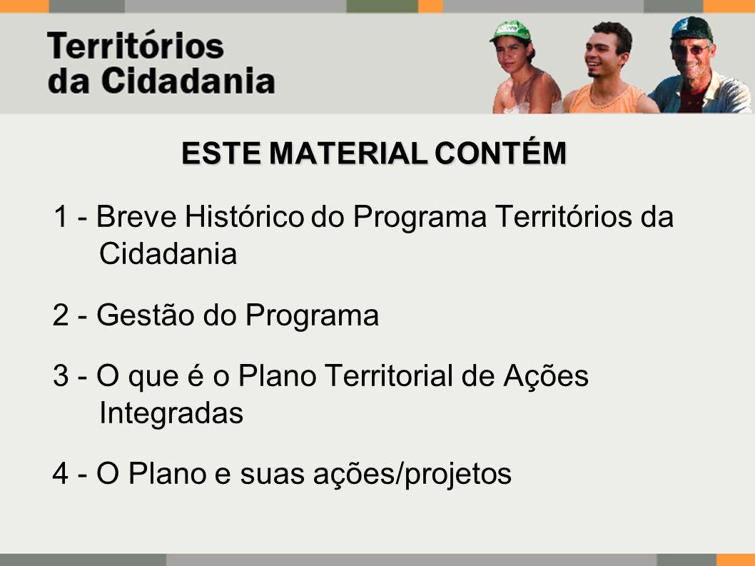 ESTE MATERIAL CONTÉM 1 - Breve Histórico do Programa Territórios da Cidadania 2 - Gestão do Programa 3 - O que é o Plano Territorial de Ações Integradas 4 - O Plano e suas ações/projetos