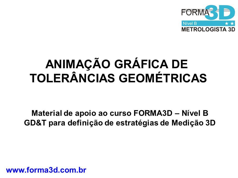 www.forma3d.com.br ANIMAÇÃO GRÁFICA DE TOLERÂNCIAS GEOMÉTRICAS Material de apoio ao curso FORMA3D – Nível B GD&T para definição de estratégias de Medição 3D