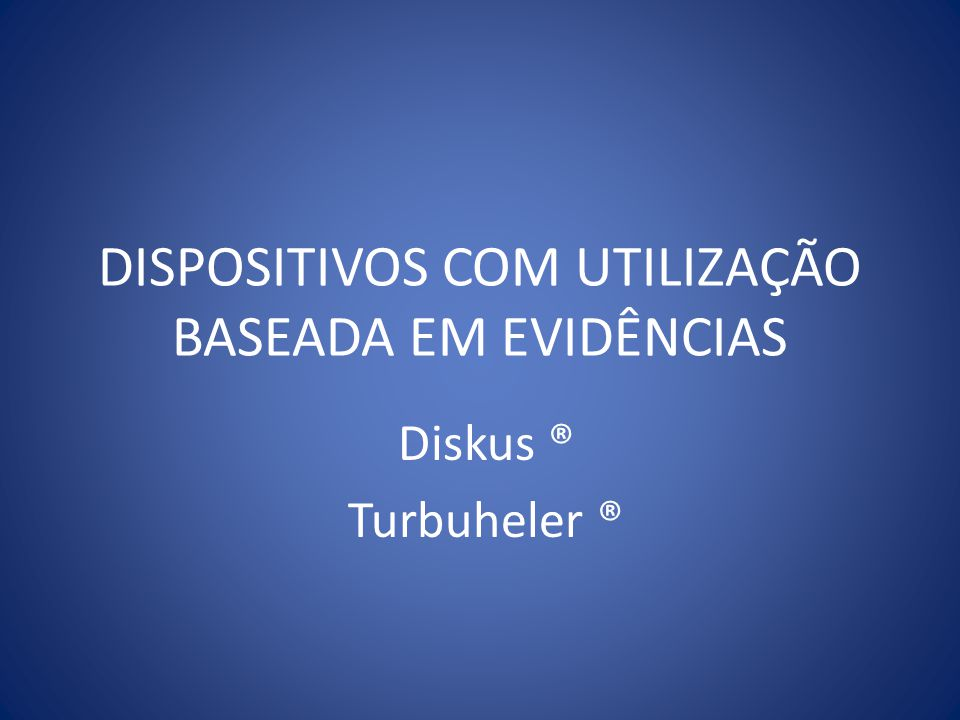 DISPOSITIVOS COM UTILIZAÇÃO BASEADA EM EVIDÊNCIAS Diskus ® Turbuheler ®