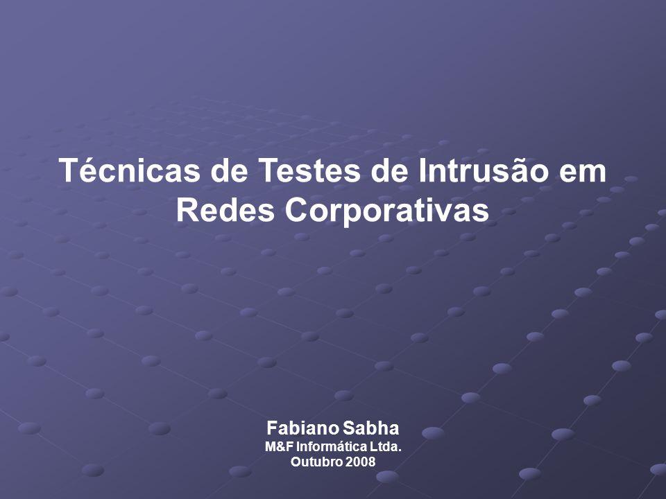 Técnicas de Testes de Intrusão em Redes Corporativas Fabiano Sabha M&F Informática Ltda. Outubro 2008