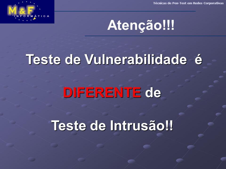 Atenção!!! Técnicas de Pen-Test em Redes Corporativas Teste de Vulnerabilidade é Teste de Vulnerabilidade é DIFERENTE de Teste de Intrusão!!
