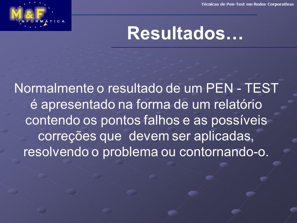Resultados… Técnicas de Pen-Test em Redes Corporativas Normalmente o resultado de um PEN - TEST é apresentado na forma de um relatório contendo os pon