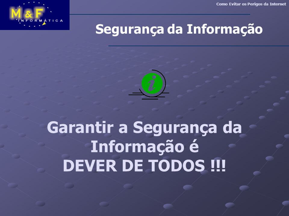 Garantir a Segurança da Informação é DEVER DE TODOS !!! Segurança da Informação Como Evitar os Perigos da Internet