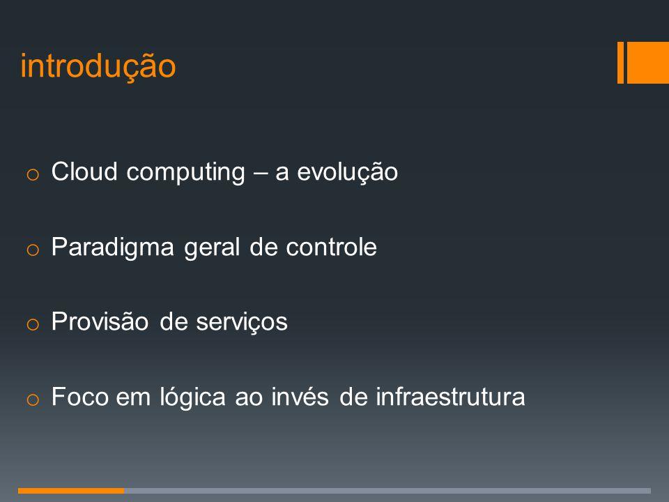 o Cloud computing – a evolução o Paradigma geral de controle o Provisão de serviços o Foco em lógica ao invés de infraestrutura introdução