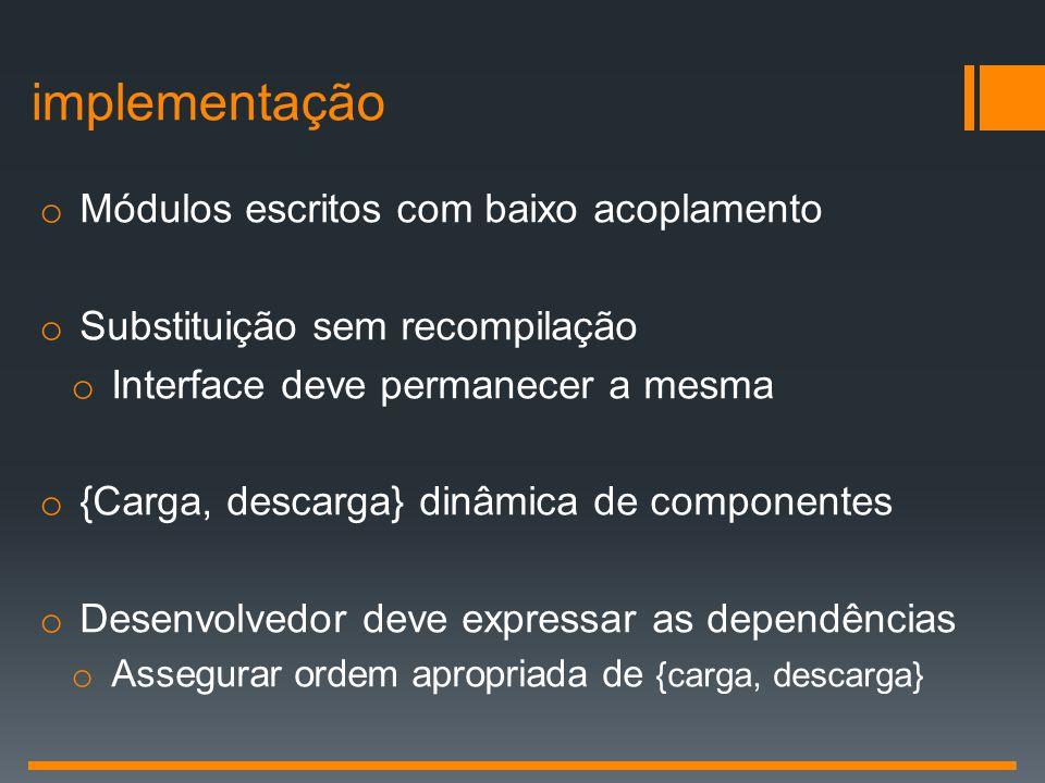 o Módulos escritos com baixo acoplamento o Substituição sem recompilação o Interface deve permanecer a mesma o {Carga, descarga} dinâmica de component