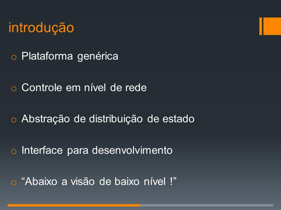 """o Plataforma genérica o Controle em nível de rede o Abstração de distribuição de estado o Interface para desenvolvimento o """"Abaixo a visão de baixo ní"""