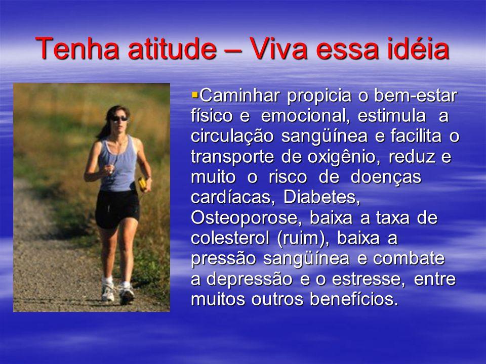 Tenha atitude – Viva essa idéia  Caminhar propicia o bem-estar físico e emocional, estimula a circulação sangüínea e facilita o transporte de oxigêni