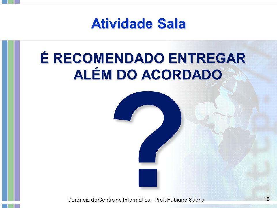Gerência de Centro de Informática - Prof. Fabiano Sabha 18 Atividade Sala É RECOMENDADO ENTREGAR ALÉM DO ACORDADO ?