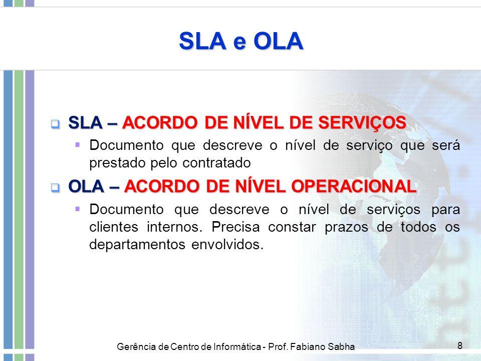 Gerência de Centro de Informática - Prof. Fabiano Sabha 8 SLA e OLA  SLA – ACORDO DE NÍVEL DE SERVIÇOS  Documento que descreve o nível de serviço qu