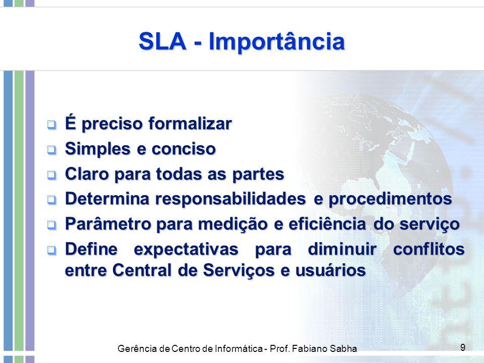 Gerência de Centro de Informática - Prof. Fabiano Sabha 9 SLA - Importância  É preciso formalizar  Simples e conciso  Claro para todas as partes 