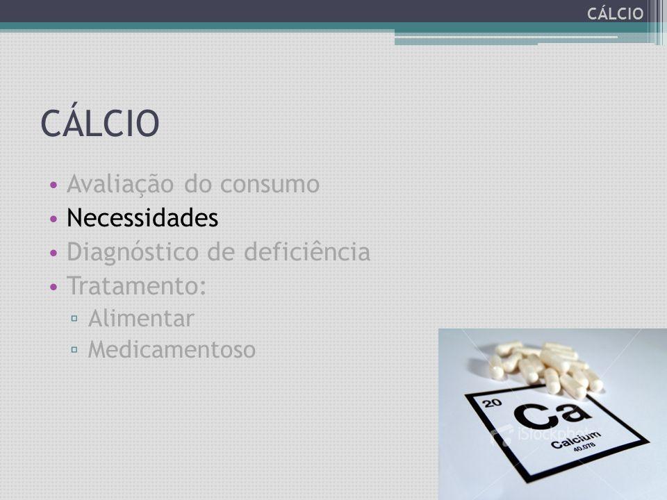 CÁLCIO Avaliação do consumo Necessidades Diagnóstico de deficiência Tratamento: ▫ Alimentar ▫ Medicamentoso CÁLCIO